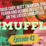 Unmuffled Episode 43 – Featuring Doug Coby, Matt Swanson, Ryan Fearn And George Bessette Jr.