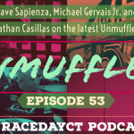 Unmuffled Episode 53 – Featuring Dave Sapienza, Michael Gervais Jr. Nathan Casillas And Spring Sizzler Highlights